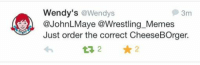 Wendy's is just winning the Internet right now: Wendy's  @Wendys  3m  JohnLMaye @Wrestling Memes  Just order the correct CheeseBOrger. Wendy's is just winning the Internet right now