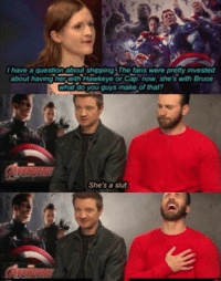 Pretty much.-SR: I have a question about shipping. The fans were pretty invested  about having her With Hawkeye or Cap. now, she's with Bruce  What do you guys make of that?  She's a slut. Pretty much.-SR