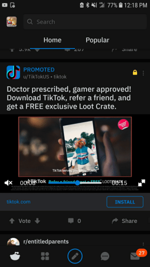 Doctor, Funny, and Love: 77% 12:18 PM  LTE  a Search  Home  Popular  J.7K  T  Z07  PROMOTED  |u/TikTokUS tiktok  Doctor prescribed, gamer approved!  Download TikTok, refer a friend, and  get a FREE exclusive Loot Crate.  Dewnload  New  TikTok serves you funny videos  000kTok  Bafora friond  cota EREE  LOOTOO15  eligible new user on TaTok uning user's emal code TT fe to download and use Finst 10,000 Loot Crate redemions will recve fe shippng thereaer shipping fee will be $5 per eact  tiktok.com  INSTALL  tVote  Share  r/entitledparents  27 Everyone love TikTok DabDab