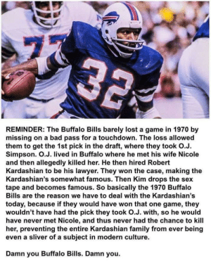 THANKS a lot, Buffalo!: 77  32  REMINDER: The Buffalo Bills barely lost a game in 1970 by  missing on a bad pass for a touchdown. The loss allowed  them to get the 1st pick in the draft, where they took O.J.  Simpson. O.J. lived in Buffalo where he met his wife Nicole  and then allegedly killed her. He then hired Robert  Kardashian to be his lawyer. They won the case, making the  Kardashian's somewhat famous. Then Kim drops the sex  tape and becomes famous. So basically the 1970 Buffalo  Bills are the reason we have to deal with the Kardashian's  today, because if they would have won that one game, they  wouldn't have had the pick they took O.J. with, so he would  have never met Nicole, and thus never had the chance to kill  her, preventing the entire Kardashian family from ever being  even a sliver of a subject in modern culture.  Damn you Buffalo Bills. Damn you.  ru THANKS a lot, Buffalo!