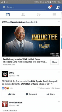 Memes, wwe.com, and Induct: 77%, 7:28 PM.  a Search  WWE and  WrestleNation shared a link.  INDICTEE  CLASS OF2017  Teddy  Lon  Teddy Long to enter WWE Hall of Fame  Theodore Long will be inducted into the WWE  Share  WWW. WWe.com  WWE  13 mins  BREAKING: As first reported by Fox Sports  Teddy Long will  be inducted into the WWE Hall of Fame Class of 2017!  10k  779 Comments 1.3K Shares  A Share  Comment  Like  WrestleNation  15 mins  Holla holla playa AT THE HALL OF FAME, WE'RE GOING TO HAVE A TAG TEAM MATCH. HOLLA HOLLA