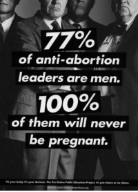 Women in the U.S. Can Now *Safely* Get the Abortion Pill by Snail Mail: 77%  of anti-abortion  leaders are men.  100%  of them will never  be pregnant.  irs your body. It's your decision. The Pro Choice Public Educatien Project, It's pro-choice or no choice Women in the U.S. Can Now *Safely* Get the Abortion Pill by Snail Mail