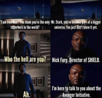 I've got to say, from where the MCU started to where it is right now, this scene makes me tear up a little more than it did back then. ~MadTitan~: I am Iron Man think you're the only Mr. Stark, you've become part of a bigger  universe. You justdorattknowit yet.  superheroin the world?  Who the hell are you? Nick Fury. Director of SHIELD  I'm here to talk to you about the  Avenger Initiative. I've got to say, from where the MCU started to where it is right now, this scene makes me tear up a little more than it did back then. ~MadTitan~