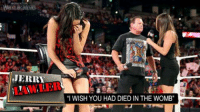 "JERRY  ""I WISH YOU HAD DIED IN THE WOMB"" Make Jerry Springer meme, a week later Springer booked for Raw... coincidence? PROBABLY!I swear the whole segment was designed for a ""Jerry"" chant"