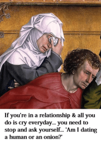 """If you're in a relationship & all you  do is cry everyday... you need to  stop and ask yourself... """"Am I dating  a human or an onion? Welcome to Classical Art Memes, come like the page"""