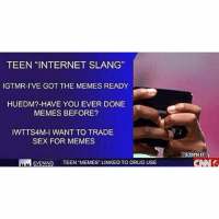 "CNN is on to us-(@topsportzdaily): TEEN INTERNET SLANG""  IGTMR-IVE GOT THE MEMES READY  HUEDM?- HAVE YOU EVER DONE  MEMES BEFORE?  lWTTS4M-I WANT TO TRADE  SEX FOR MEMES  MN EVENING  TEEN MEMES LINKED TO DRUG USE CNN is on to us-(@topsportzdaily)"