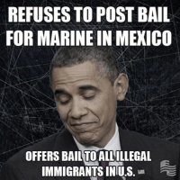 A law in Arizona that refused to allow illegal immigrants in jail the right to post bail has been struck down by a federal court. Our marine in Mexico has been rotting in Mexican jail for over seven months, and Obama and his administration refuse to free him. SHARE this post if you agree, our marine in Mexico should be given priority over illegal immigrants!: REFUSES TO POST BAIL  FOR MARINE IN MEXICO  OFFERS BAILTOALLOLLEGAL  IMMIGRANTS INIUS  2E A law in Arizona that refused to allow illegal immigrants in jail the right to post bail has been struck down by a federal court. Our marine in Mexico has been rotting in Mexican jail for over seven months, and Obama and his administration refuse to free him. SHARE this post if you agree, our marine in Mexico should be given priority over illegal immigrants!