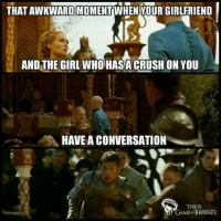 Game of Thrones Memes: THATAWKWARDMOMENT WHEN YOUR GIRLFRIEND  AND THE GIRL WHOHASA CRUSH ON YOU  HAVE A CONVERSATION  THIS IS  GAMEO THRONES Game of Thrones Memes