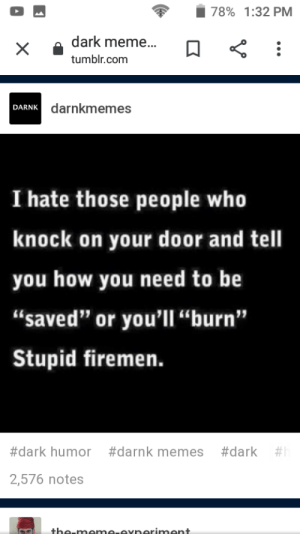 """Meme, Memes, and Tumblr: 78% 1:32 PM  dark meme...  tumblr.com  darnkmemes  DARNK  I hate those people who  knock on your door and tell  you how you need to be  """"saved"""" or you'l  """"burn""""  Stupid firemen.  #dark #  #dark humor  #darnk memes  2,576 notes  the-meme.exneriment  X Who needs firemen"""