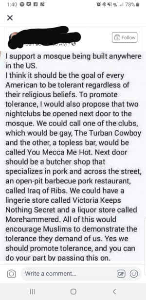 Gif, American, and Goal: 78%  1:40  X  Follow  AM  Jarm zo  I support a mosque being built anywhere  in the US.  I think it should be the goal of every  American to be tolerant regardless of  their religious beliefs. To promote  tolerance, I would also propose that  nightclubs be opened next door to the  mosque. We could call one of the clubs,  which would be gay, The Turban Cowboy  and the other, a topless bar, would be  called You Mecca Me Hot. Next door  should be a butcher shop that  specializes in pork and across the street,  an open-pit barbecue pork restaurant,  called Iraq of Ribs. We could have a  lingerie store called Victoria Keeps  Nothing Secret and a liquor store called  Morehammered. All of this would  encourage Muslims to demonstrate the  tolerance they demand of us. Yes we  should promote tolerance, and you can  do your part by passing this on  Write a comment...  GIF  II The goldmine runs deep