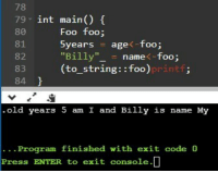 "5 Am, Old, and Code: 78  79 int main)  81  82  83  84  Foo foo;  years age-foo;  ""Billy""name<-foo;  (to string::foo)  printf;  old years 5 am I and Billy is name My  . . Program finished with exit code 0  Press ENTER to exit console.D Just wrote my first program in ++C!"