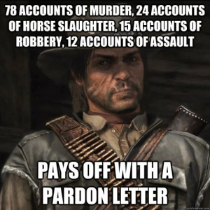 Video Game Memes: 78 ACCOUNTS OF MURDER, 24 ACOUNTS  OF HORSE SLAUGHTER, 15 ACCOUNTS OF  ROBBERY, 12 ACCOUNTS OF ASSAULT  PAYS OFF WITH A  PARDON LETTER  quickmeme.com Video Game Memes