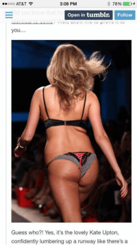 Confidence, Kate Upton, and Love: 78%  D  Ooo AT&T  3:08 PM  E Open in tumblr.  Follow  you  Guess who?! Yes, it's the lovely Kate Upton,  confidently lumbering up a runway like there's a And people wonder why women are so insecure