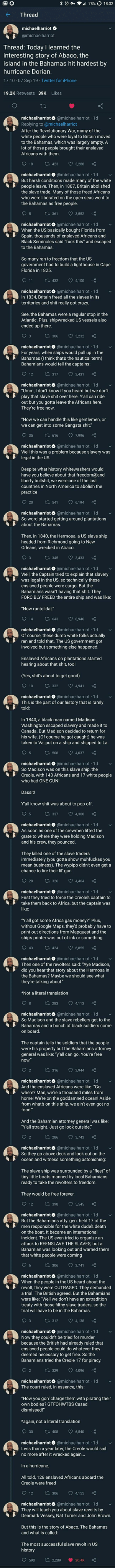 """A beautiful history lesson: 78% O 18:32  Thread  michaelharriot  @michaelharriot  Thread: Today I learned the  interesting story of Abaco, the  island in the Bahamas hit hardest by  hurricane Dorian.  17:10 07 Sep 19 Twitter for iPhone  Likes  19.2K Retweets 39K  michaelharriot @michaelharriot 1d  Replying to @michaelharriot  After the Revolutionary War, many of the  white people who were loyal to Britain moved  to the Bahamas, which was largely empty. A  lot of those people brought their enslaved  Africans with them.  LI 423  18  3,288  michaelharriot @michaelharriot 1d  But harsh conditions made many of the white  people leave. Then, in 1807, Britain abolished  the slave trade. Many of those freed Africans  who were liberated on the open seas went to  the Bahamas as free people.  LI 361  3,552  5  michaelharriot @michaelharriot 1d  When the US basically bought Florida from  Spain, thousands of enslaved Africans and  Black Seminoles said """"fuck this"""" and escaped  to the Bahamas.  So many ran to freedom that the US  government had to build a lighthouse in Cape  Florida in 1825.  t 432  11  4,100  michaelharriot @michaelharriot 1d  In 1834, Britain freed all the slaves in its  territories and shit really got crazy  See, the Bahamas were a regular stop in the  Atlantic. Plus, shipwrecked US vessels also  ended up there.  ti 306  3,232  3  michaelharriot @michaelharriot 1d  For years, when ships would pull up in the  Bahamas (I think that's the nautical term)  Bahamians would tell the captains:  t317  12  3,43  michaelharriot @michaelharriot 1d  """"Umm, I don't know if you heard but we don't  play that slave shit over here. Y'all can ride  out but you gotta leave the Africans here.  They're free now.  """"Now we can handle this like gentlemen, or  we can get into some Gangsta shit.""""  ti 616  7,996  35  michaelharriot @michaelharriot 1d  Well this was a problem because slavery  legal in the US.  was  Despite what history whitewashers would  have you believe about that freedom"""