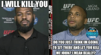 Friday, Mean, and Meaning: I WILL KILL YOU  ORMIER  TICKETS ON SAL  FRIDAY  ticketmaster  MGM  GRAND  JONES vs Cr  178  ONES vs CORMIER  DO YOUJUST THIN KIMGOING  TO SIT THERE AND LETYOU KILL  MEJOHN? I MEAN REALLY? As quoted
