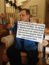 Meme credit Mark Hamil Oz: Hi. my name is Luke and l'm to find my trying  on birth father. He was born  think he under the name Anakin  time was the military at one  in Leia. and had a daughter named  was adopted by my uncle  Owen aunt Beru.  ASON Meme credit Mark Hamil Oz