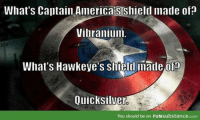 Repost because this meme is just too hilarious. Film Nerd: What's Captain AmericaiSShield made of?  Vibranium.  What's Hawkeye's siield made ofa  Quicksilver  You should be on FUNsubstance.com Repost because this meme is just too hilarious. Film Nerd