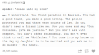 """#theworstoftumblr: vkiz r  joshpeck  spider: comes into my room  me: I understand. You found paradise  in America. You had  a good trade  you made  a good living  The police  protected you and there  were courts of law. So you  didn't need a friend like me. Now you come and say """"Don  Corleone, give me justice. But you don't ask with  respect. You don't offer friendship  You don't even  think to call me  Godfather  You come into my house on  the day my daughter is to be married and you ask me to  do murder for money.  21,323 notes #theworstoftumblr"""