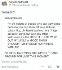 Funny, Girls, and Jealous: ruinedchildhood  officialwhite girls Follow  bassgirl27:  vacuumssuck:  i'm so jealous of people who can play piano  because you can show off your skills so  subtly, like, oh there's a piano here ill tap  out a fun song. but with any other  instrument it's like HERE I'LL JUST WHIP  OUT MY VIOLA or GOOD THING I  BROUGHT MY FRENCH HORN HERE  WITH ME  IVE BEEN CARRYING THIS UPRIGHT BASS  AROUND FOR JUST THIS MOMENT  Source: vacuum ssuck  236,786 notes ‪#‎theworstoftumblr‬