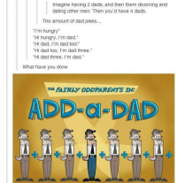 "‪#‎theworstoftumblr‬: Imagine having 2 dads, and then them divorcing and  dating other men. Then you'd have 4 dads.  The amount of dad jokes.  ""I'm hungry  Hi hungry, I'm dad.""  ""Hi dad, I'm dad too!""  Hi dad too, I'm dad three  Hi dad three  m dad  What have you done  PATRL ODDPARENTS IN:  ADD DAD ‪#‎theworstoftumblr‬"