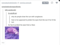 Funny, Lol, and Tumblr: everyday imwholockin  and-iou somuch  118,710  nymphadoralovegoodtonks  lolbi wankenobi:  Ilcooliofficial  why do people draw the sun with sunglasses  how is he supposed to protect his eyes from the sun if he is the  Sun  he has to protect his eyes from ur face  *lol #theworstoftumblr