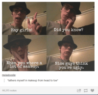 """Funny, Girls, and Head: Hay girls!  Did you know?  When you where a  Nice guys think  lot of makeup  you're ugly  meladoodle  I """"lathers myself in makeup from head to toe  44,515 notes #theworstoftumblr"""