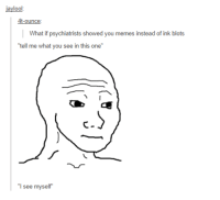 """Funny, Meme, and Memes: jaylool  4t-ounce  What if psychiatrists showed you memes instead of ink blots  """"tell me what you see in this one""""  """"I see myself #theworstoftumblr"""