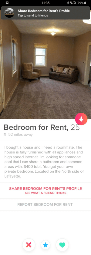 Improvise, Adapt, Overcome: ** 79%  11:35  Share Bedroom for Rent's Profile  Tap to send to friends  Bedroom for Rent, 25  O 52 miles away  | bought a house and I need a roommate. The  house is fully furnished with all appliances and  high speed internet. I'm looking for someone  cool that I can share a bathroom and common  areas with. $400 total. You get your own  private bedroom. Located on the North side of  Lafayette.  SHARE BEDROOM FOR RENT'S PROFILE  SEE WHAT A FRIEND THINKS  REPORT BEDROOM FOR RENT Improvise, Adapt, Overcome