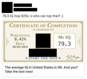 Definitely, Date, and Genius: 79.3 IQ (top 92%) :0 who can top that? :)  CERTIFICATE OF COMPLETION  IS AWARDED TO  PERCENTILE  8 . 42%  DATE  06/05/2016  My IQ  79.3  START THE TEST  The average IQ in United States is 98. And you?  Take the test now! Definitely a genius