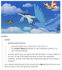 #theworstoftumblr: Sex haver.  stantler:  rab-the-sushi-and-run  ASH KETCHUM YOU LUCKY BOY YOU GOT TO  DOEVERYTHINGAWESOME IN THE POKEMON WORLD IT'S  NOT FAIR ANYMORE.  he never got to grow up, spend time with his family, or have a family of  his own. he has a 5th grade education at best, hes essentially  homeless, and the only friend hes retained through all of his travels is  a mouse.  he is literally riding the god of the oceans like a feeking flying horse do you  think he gives a rat's ass about his education #theworstoftumblr