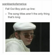 #theworstoftumblr: wankbankofamerica:  Fall Out Boy pick up line:  The song titles aren't the only thing  that's long #theworstoftumblr