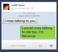 Funny, Texting, and Tumblr: xxdoll-facexx  cocainepixyy-xo  Text Message  Sep 2, 2012 10:30 PM  miss talking to you  I would miss talking  to me too, I'm  fabulous.  278,176 notes ‪#‎theworstoftumblr‬