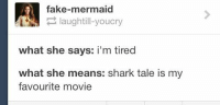 Fake, Funny, and Movies: fake-mermaid  laughtill-youcry  what she says: i'm tired  what she means: shark tale is my  favourite movie ‪#‎theworstoftumblr‬