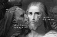 Welcome to Classical Art Memes, come like the page: Mmmm you smell  real good  Is that Beyonce's  new fragrance?  Can you please  get out of my face Welcome to Classical Art Memes, come like the page