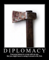 Axe > Diplomacy: DIPLOMACY  Everyone listens to a man with an axe.  But you might have to swing it around a bit, first. Axe > Diplomacy