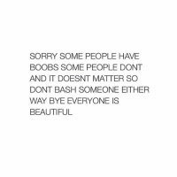Beautiful, Sorry, and Boobs: SORRY SOME PEOPLE HAVE  BOOBS SOME PEOPLE DONT  AND IT DOESNT MATTER SO  DONT BASH SOMEONE EITHER  WAY BYE EVERYONE IS  BEAUTIFUL