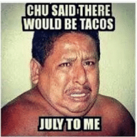 Why u gotta play Juan like that 😂😂😂😩😩😩: CHU SAID THERE  WOULD BE TACOS  JULY TO ME Why u gotta play Juan like that 😂😂😂😩😩😩