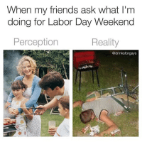 Friends, Funny, and Labor Day: When my friends ask what I'm  doing for Labor Day Weekend  Perception  Reality  @drinksforgays The 3 day weekend starts now so don't even think of trying to get in contact with me! (@drinksforgays)