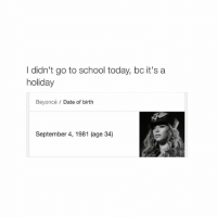 Beyonce, Birthday, and Dating: I didn't go to school today, bc it's a  holiday  Beyoncé Date of birth  September 4, 1981 (age 34) happy birthday @beyonce ❤️