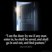 "John 10:9-I am the door:by me if any man enter in, he shall be saved, and shall go in and out, and find pasture.-@gmx0-BaptistMemes: ""I am the door: by me if any man  enter in, he shall be saved, and shall  go in and out, and find pasture  11  John 10:9 (KJV)  King Jamon Bitte Onuine org John 10:9-I am the door:by me if any man enter in, he shall be saved, and shall go in and out, and find pasture.-@gmx0-BaptistMemes"