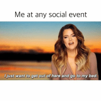 Bed > EVERYTHING: Me at any social event  NGIREWTHNO OB  l just want to get  out of here and go to my bed. Bed > EVERYTHING