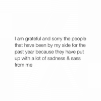 love you: I am grateful and sorry the people  that have been by my side for the  past year because they have put  up with a lot of sadness & Sass  from me love you