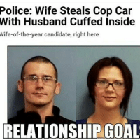 RelationshipGoals: Police: Wife Steals Cop Car  With Husband Cuffed Inside  Wife-of-the-year candidate, right here  RELATIONSHIP GOAL RelationshipGoals