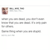 BILL NYE THO  @Bill Nye Tho  when you are dead, you don't even  know that you are dead. it's only pain  for others.  Same thing when you are stupid.  9/2/15, 6:41 PM (Via @billnyetho Twitter)