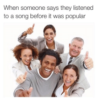 Cookies, Fucking, and Funny: When someone says they listened  to a song before it was popular Good for you booboo, now the fuck is it you want? A cookie?
