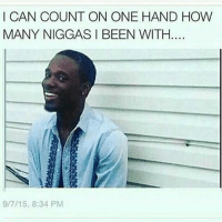 Why you lying: I CAN COUNT ON ONE HAND HOW  MANY NIGGAS I BEEN WITH  9/7/15, 8:34 PM Why you lying