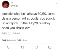 "Love, Struggle, and Tumblr: 7clipz  a relationship isn't always 50/50. some  days a person will struggle. you suck it  up and pick up that 80/20 cus they  need you. that's love.  7/25/17, 11:55 AM  367 Retweets 352 Likes <p><a href=""http://arandomthot.tumblr.com/post/164462931101/then-when-the-situation-is-reversed-you-do-the"" class=""tumblr_blog"">arandomthot</a>:</p><blockquote><p>Then when the situation is reversed, you do the same for them</p></blockquote>"