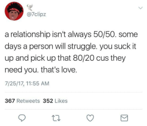 Love, Relationships, and Struggle: 7clipz  a relationship isn't always 50/50. some  days a person will struggle. you suck it  up and pick up that 80/20 cus they  need you. that's love.  7/25/17, 11:55 AM  367 Retweets 352 Likes A Relationships isnt always 50/50