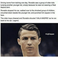 """Mad respect for Ronaldo💯: Driving home from training one day, Ronaldo saw a group of older kids  bullying another younger kid, simply because he was not wearing a Real  Madrid shirt.  Ronaldo stopped his car, walked over to the shocked group of children,  crouched down beside the younger kid, and punched him square in the  face.  The older boys cheered and Ronaldo shouted """"HALA MADRID' as he ran  back to his car. Legend.  IG:@Daquan Mad respect for Ronaldo💯"""