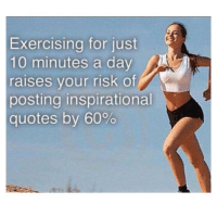 Fact.: Exercising for just  d'  10 minutes a day  raises your risk of  posting inspirational  quotes by 60% Fact.